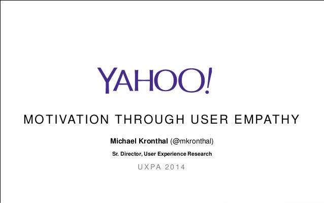MOTIVATION THROUGH USER EMPATHY Michael Kronthal (@mkronthal) Sr. Director, User Experience Research U X PA 2 0 1 4