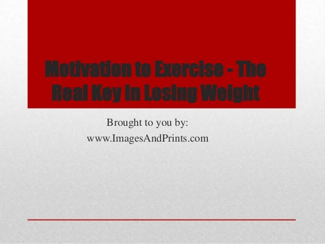 Motivation to Exercise - TheReal Key in Losing Weight        Brought to you by:     www.ImagesAndPrints.com