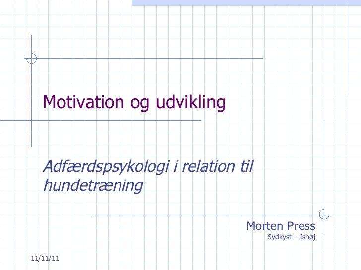 Motivation og udvikling Adfærdspsykologi i relation til hundetræning Morten Press Sydkyst – Ishøj