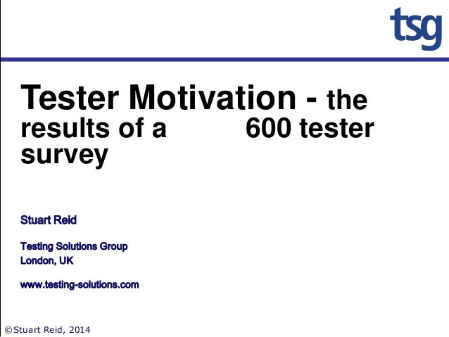 Tester Motivation - the results of a 600 tester survey Stuart Reid Testing Solutions Group London, UK www.testing-solution...