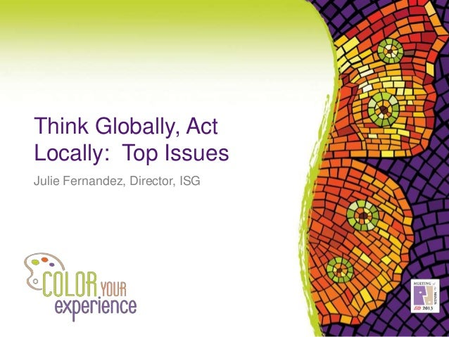 Think Globally, Act Locally: Top Issues Julie Fernandez, Director, ISG