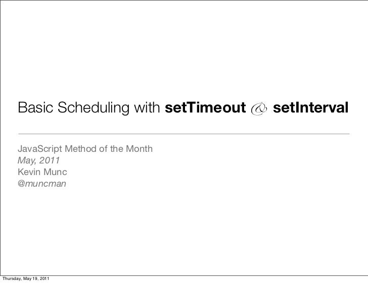 Basic Scheduling with setTimeout & setInterval       JavaScript Method of the Month       May, 2011       Kevin Munc      ...