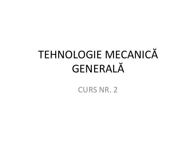 TEHNOLOGIE MECANICĂ     GENERALĂ      CURS NR. 2