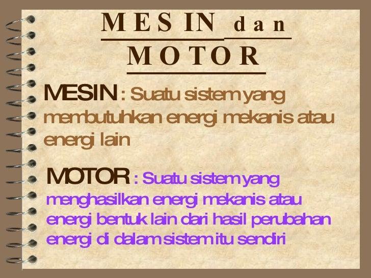 MESIN  dan  MOTOR MOTOR  : Suatu sistem yang menghasilkan energi mekanis atau energi bentuk lain dari hasil perubahan ener...