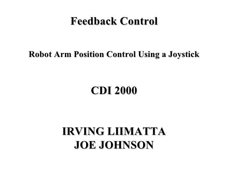 Feedback Control Robot Arm Position Control Using a Joystick CDI 2000 IRVING LIIMATTA JOE JOHNSON