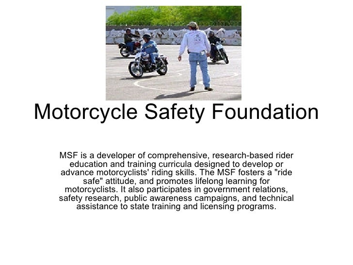 Motorcycle Safety Foundation MSF is a developer of comprehensive, research-based rider education and training curricula de...