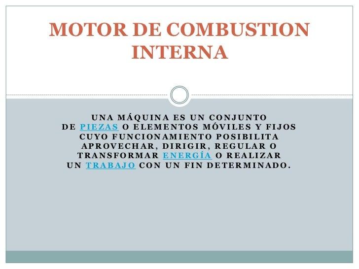 MOTOR DE COMBUSTION      INTERNA     UNA MÁQUINA ES UN CONJUNTODE PIEZAS O ELEMENTOS MÓVILES Y FIJOS   CUYO FUNCIONAMIENTO...