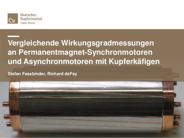 Vergleichende Wirkungsgradmessungen an Permanentmagnet-Synchronmotoren und Asynchronmotoren mit Kupferkäfigen Stefan Fassb...