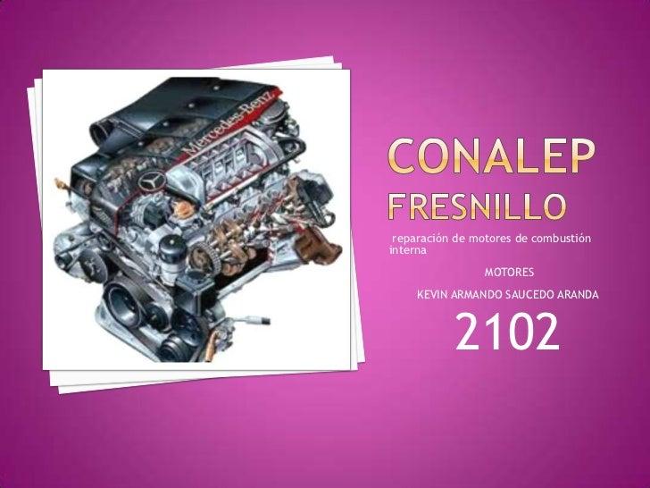 conalepfresnillo<br /> reparación de motores de combustión interna <br /> MOTORES <br />KEVIN ARMANDO SAUCEDO ARANDA <br /...