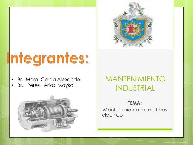 • Br. Mora Cerda Alexander • Br. Perez Arias Maykoll  MANTENIMIENTO INDUSTRIAL TEMA: Mantenimiento de motores electrico