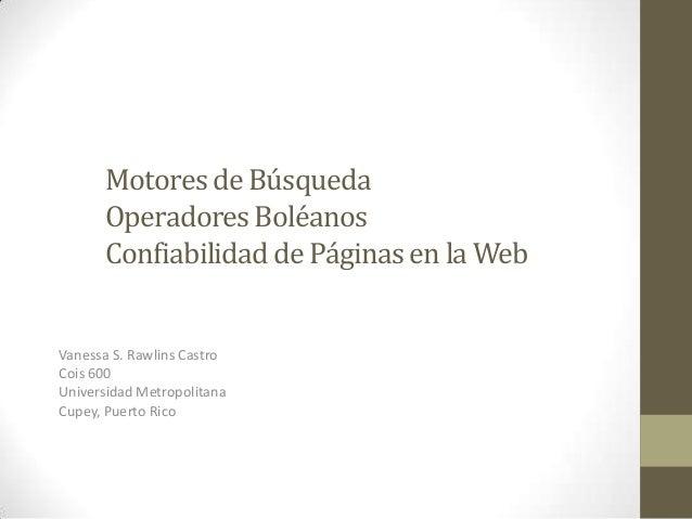 Motoresde BúsquedaOperadoresBoléanosConfiabilidadde Páginasen la WebVanessa S. Rawlins CastroCois 600Universidad Metropoli...