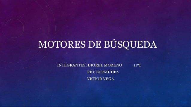 MOTORES DE BÚSQUEDA  INTEGRANTES: DIOREL MORENO 11°C  REY BERMÚDEZ  VICTOR VEGA