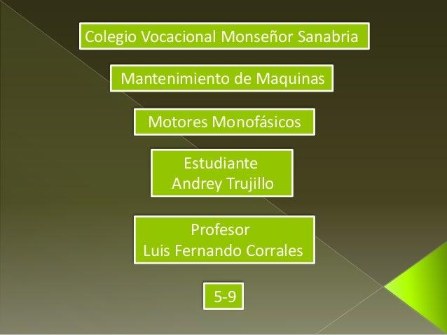 Colegio Vocacional Monseñor Sanabria  Mantenimiento de Maquinas  Motores Monofásicos  Estudiante  Andrey Trujillo  Profeso...