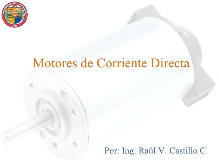 Motores de Corriente Directa            Por: Ing. Raúl V. Castillo C.