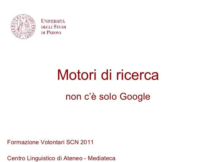Motori di ricerca non c'è solo Google Formazione Volontari SCN 2011 Centro Linguistico di Ateneo - Mediateca