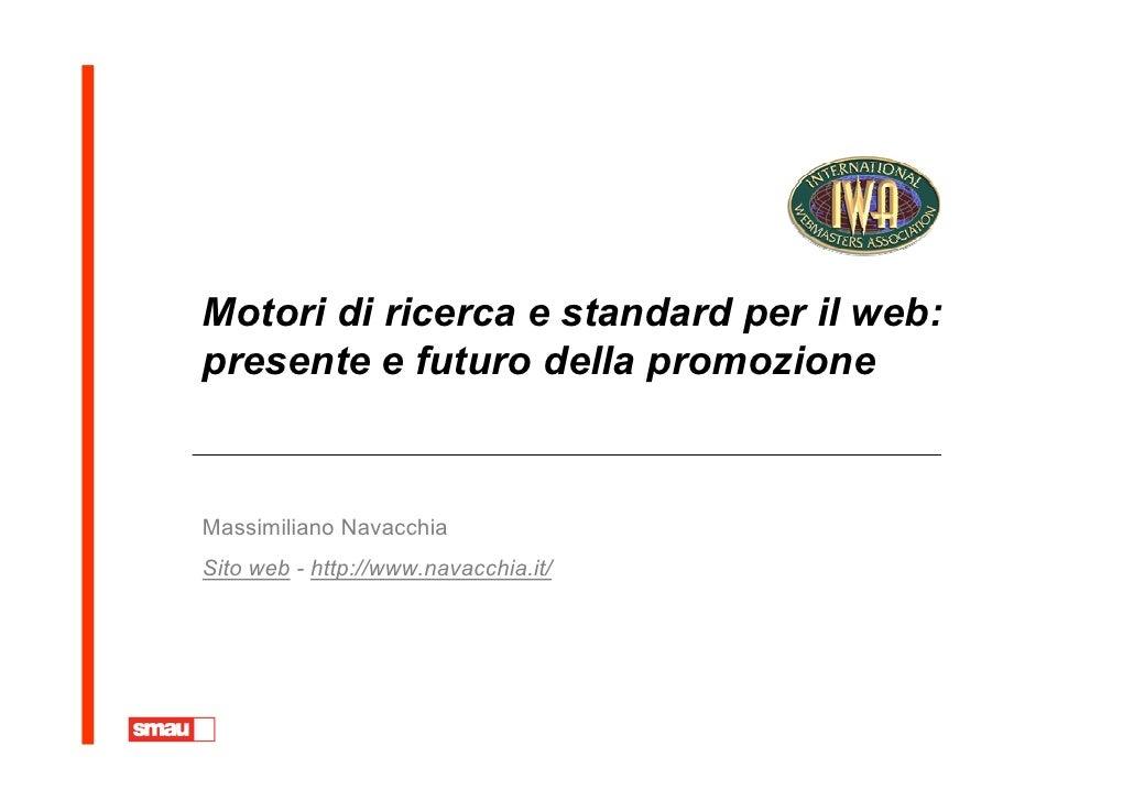 Motori di ricerca e standard per il web: presente e futuro della promozione   Massimiliano Navacchia Sito web - http://www...