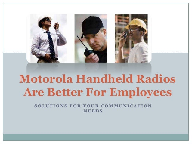 Motorola Handheld Radios Are Better For Employees SOLUTIONS FOR YOUR COMMUNICATION NEEDS