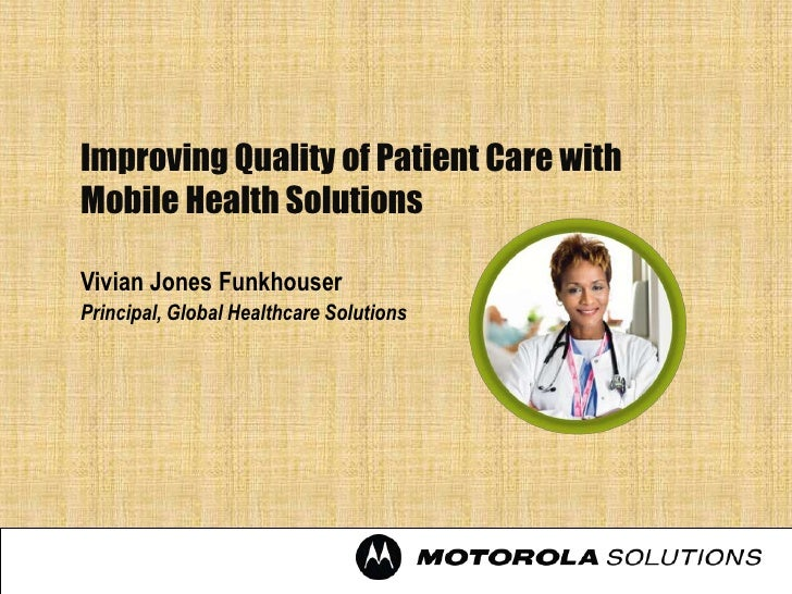 Improving Quality of Patient Care withMobile Health SolutionsVivian Jones FunkhouserPrincipal, Global Healthcare Solutions
