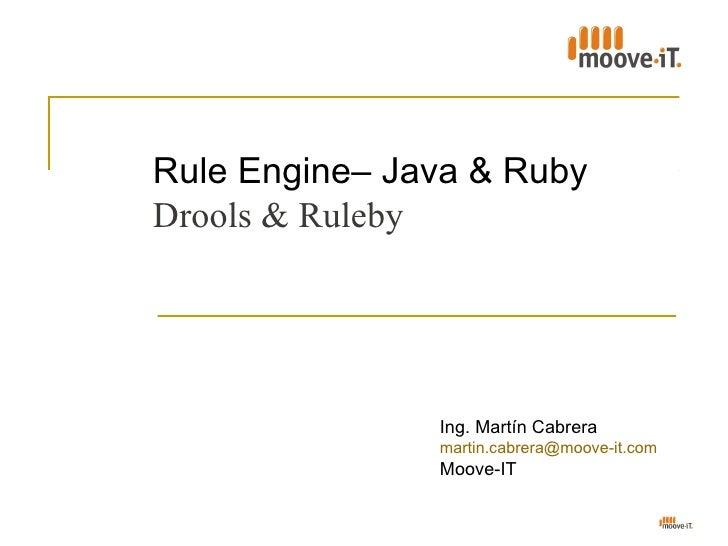 Rule Engine– Java & RubyDrools & Ruleby               Ing. Martín Cabrera               martin.cabrera@moove-it.com       ...
