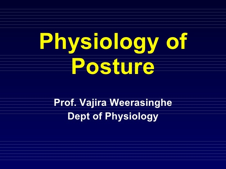 Physiology of Posture Prof. Vajira Weerasinghe Dept of Physiology