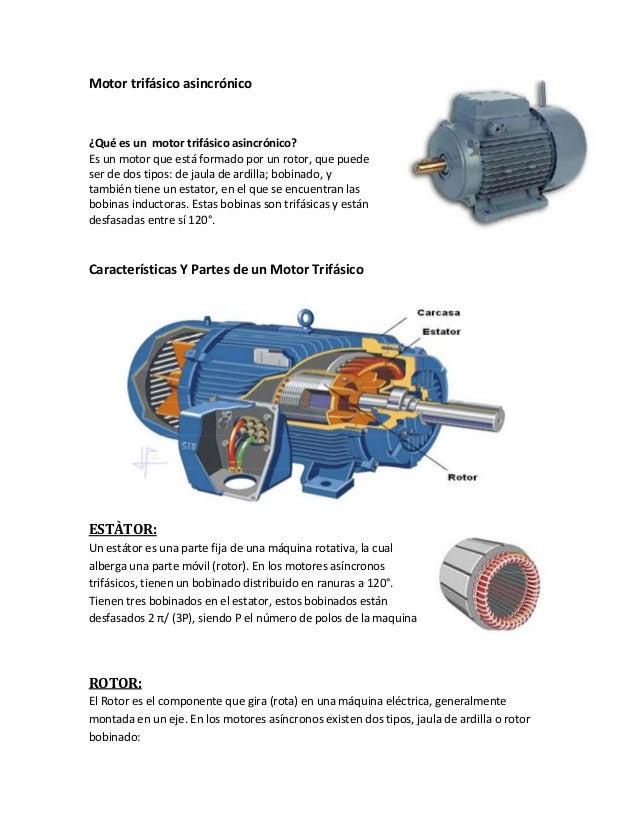 Motor trifásico asincrónico ¿Qué es un motor trifásico asincrónico? Es un motor que está formado por un rotor, que puede s...