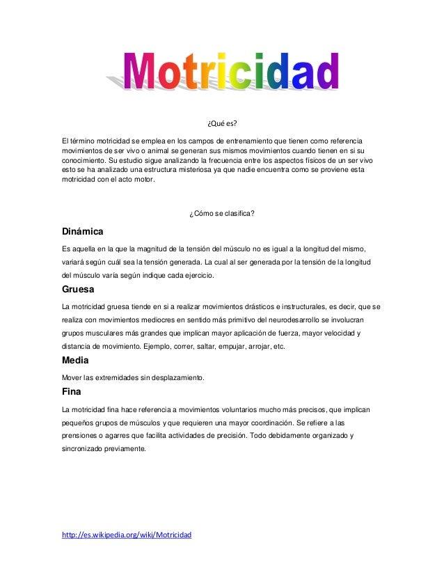 ¿Qué es?El término motricidad se emplea en los campos de entrenamiento que tienen como referenciamovimientos de ser vivo o...