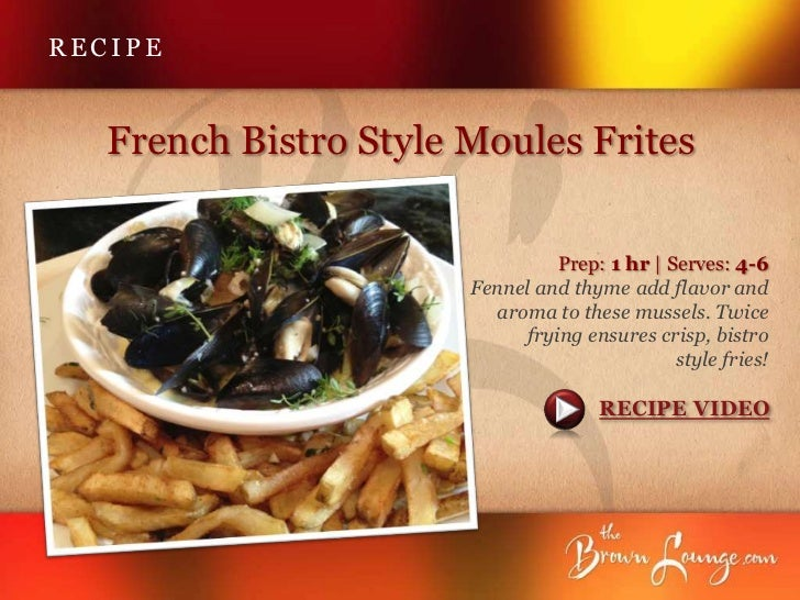 RECIPE   French Bistro Style Moules Frites                                 Prep: 1 hr | Serves: 4-6                       ...