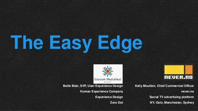 The Easy Edge Bohb Blair, SVP, User Experience Design  Kelly Moulton, Chief Commercial Officer  Human Experience Company  ...