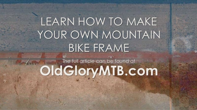 LEARN HOW TO MAKEYOUR OWN MOUNTAIN     BIKE FRAME   The full article can be found atOldGloryMTB.com