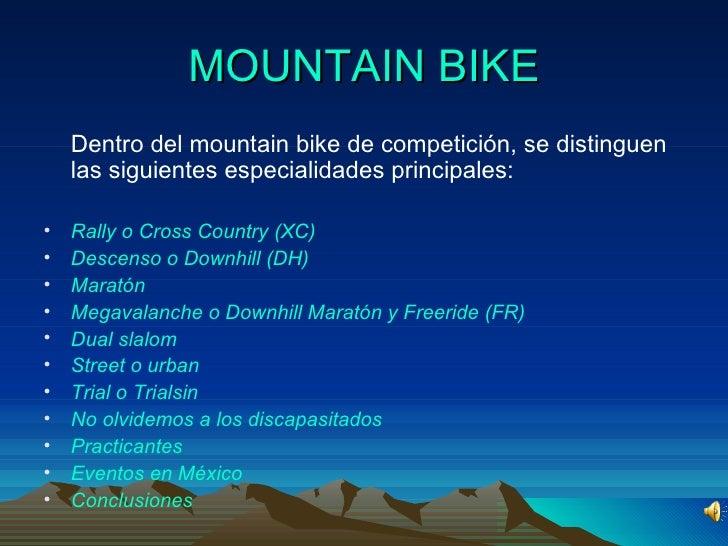 MOUNTAIN BIKE <ul><li>Dentro del mountain bike de competición, se distinguen las siguientes especialidades principales: </...