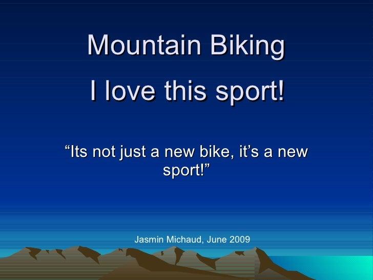 """Mountain Biking """"Its not just a new bike, it's a new sport!"""" Jasmin Michaud, June 2009 I love this sport!"""