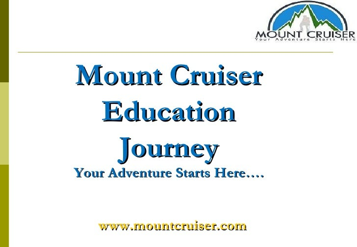 Mount Cruiser Education Journey Your Adventure Starts Here…. www.mountcruiser.com