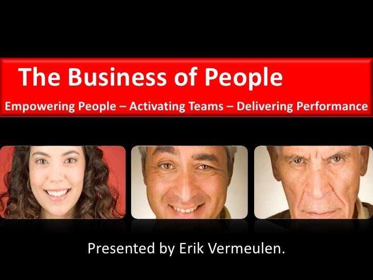 The Business of People<br />Empowering People – Activating Teams – Delivering Performance<br />Presented by Erik Vermeulen...