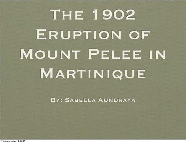 The 1902Eruption ofMount Pelee inMartiniqueBy: Sabella AundrayaTuesday, June 11, 2013