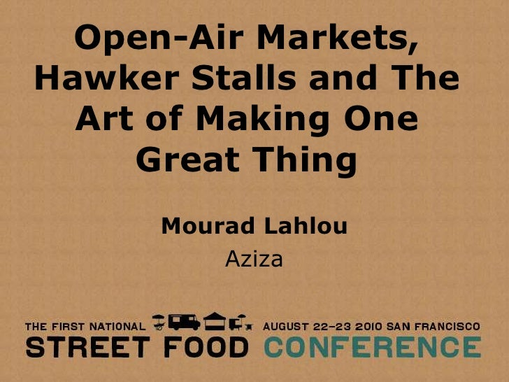 Open-Air Markets, Hawker Stalls and The Art of Making One Great Thing<br />MouradLahlou<br />Aziza<br />