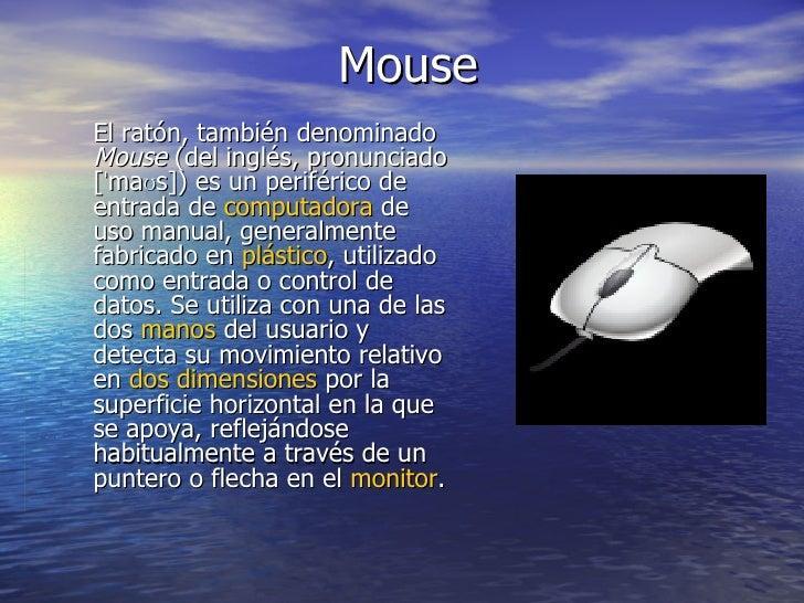 Mouse El ratón, también denominado  Mouse  (del inglés, pronunciado [ˈmaʊs]) es un periférico de entrada de  computadora  ...