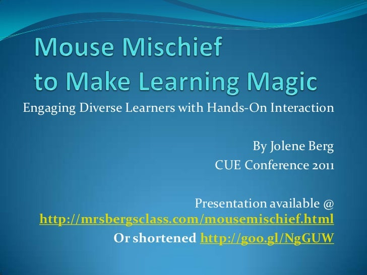 Mouse Mischief to Make Learning Magic<br />Engaging Diverse Learners with Hands-On Interaction<br />By Jolene Berg<br />CU...