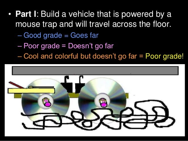 • Part I: Build a vehicle that is powered by a mouse trap and will travel across the floor. – Good grade = Goes far – Poor...