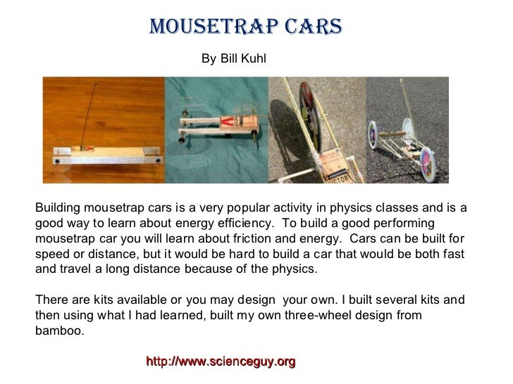Building mousetrap cars is a very popular activity in physics classes and is a good way to learn about energy efficiency. ...