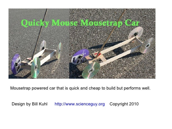 Mousetrap powered car that is quick and cheap to build but performs well. Design by Bill Kuhl  http://www.scienceguy.org  ...
