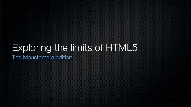 Exploring the limits of HTML5The Moustamera edition