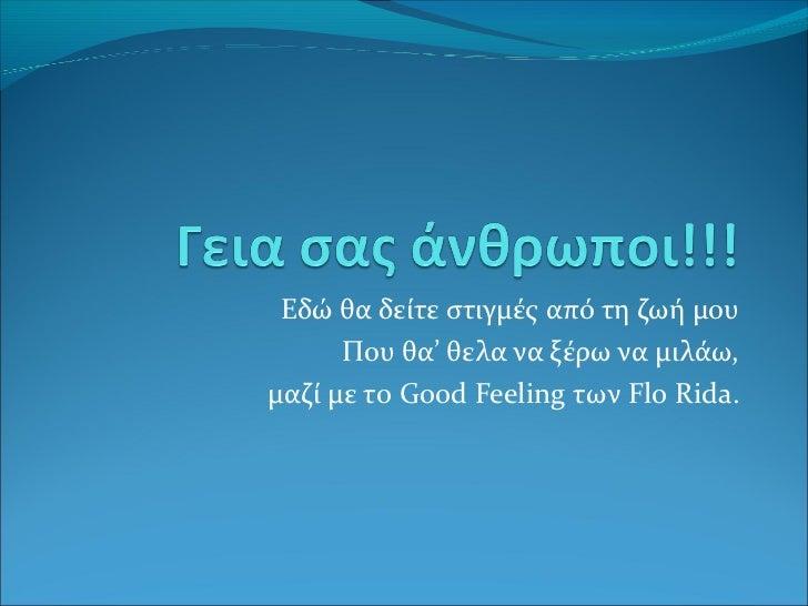 Εδώ θα δείτε στιγμές από τη ζωή μου      Που θα' θελα να ξέρω να μιλάω,μαζί με τo Good Feeling των Flo Rida.