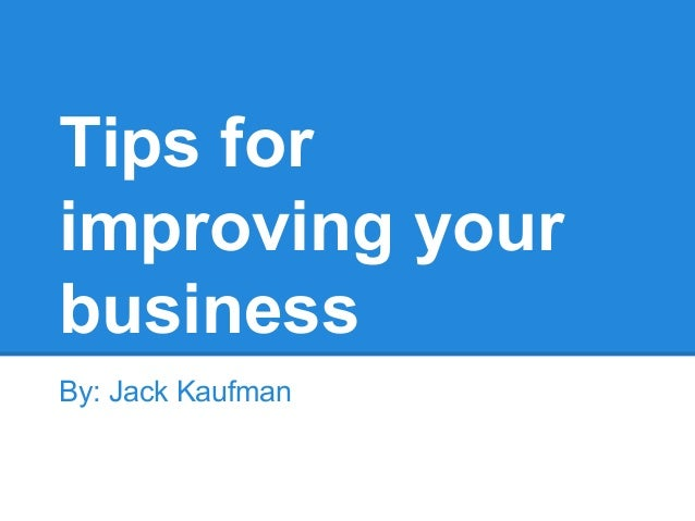 Tips for improving your business By: Jack Kaufman