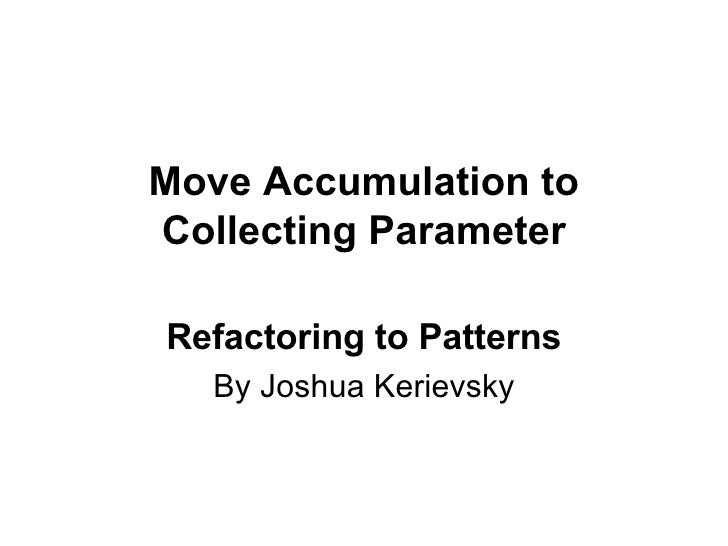 Move Accumulation to Collecting Parameter Refactoring to Patterns By Joshua Kerievsky