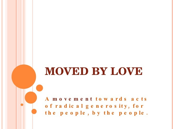 MOVED BY LOVE A  movement  towards acts of radical generosity, for the people, by the people.