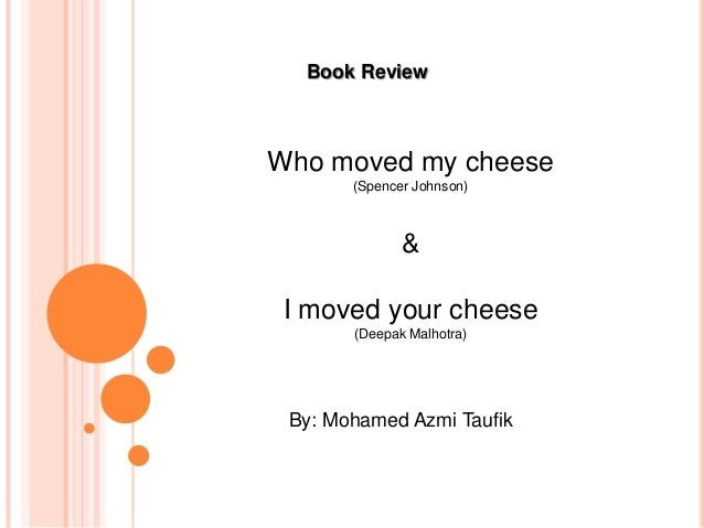 who moved my cheese analysis Or who moved my cheese several of them trumpet forth a kind of numerological majesty: the 8th habit, the five dysfunctions of a team all lay claim to the almost infinite territory of work and life, as in the cheese subtitle,  an a-mazing way to deal with change in your work and in your life.