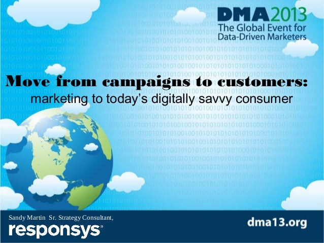 Move from campaigns to customers: marketing to today's digitally savvy consumer  Sandy Martin Sr. Strategy Consultant,