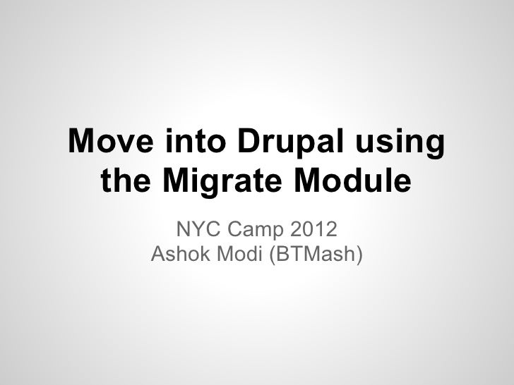 Move into Drupal using the Migrate Module      NYC Camp 2012    Ashok Modi (BTMash)
