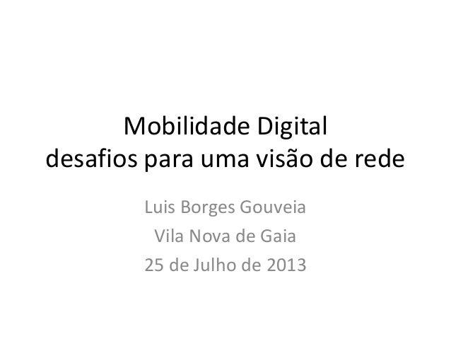 Mobilidade Digital desafios para uma visão de rede Luis Borges Gouveia Vila Nova de Gaia 25 de Julho de 2013