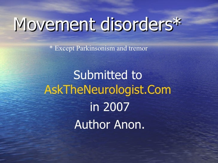 Movement disorders* * Except Parkinsonism and tremor Submitted to  AskTheNeurologist.Com   in 2007 Author Anon.